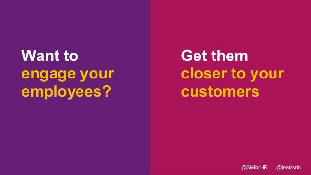 18 Want to engage your employees? Get them closer to your customers @SMforHR @leelasrin
