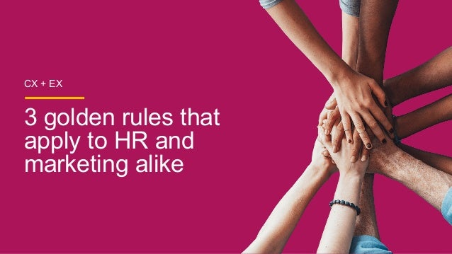 CX + EX 3 golden rules that apply to HR and marketing alike