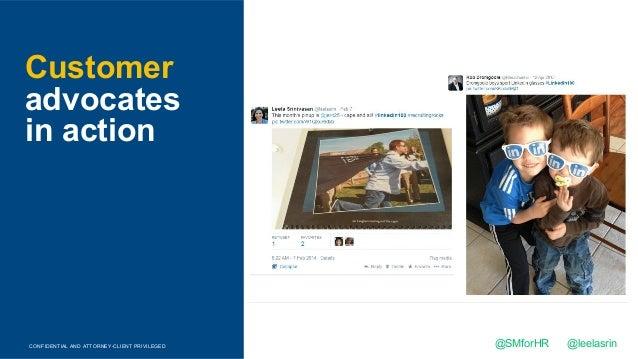 CONFIDENTIAL AND ATTORNEY-CLIENT PRIVILEGED Customer advocates in action @SMforHR @leelasrin