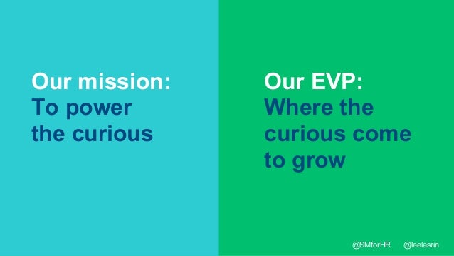 36 Our mission: To power the curious Our EVP: Where the curious come to grow @SMforHR @leelasrin