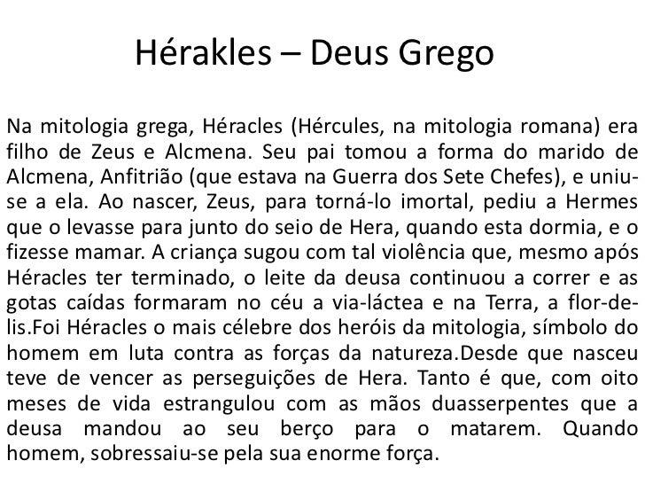 Hérakles – Deus GregoNa mitologia grega, Héracles (Hércules, na mitologia romana) erafilho de Zeus e Alcmena. Seu pai tomo...