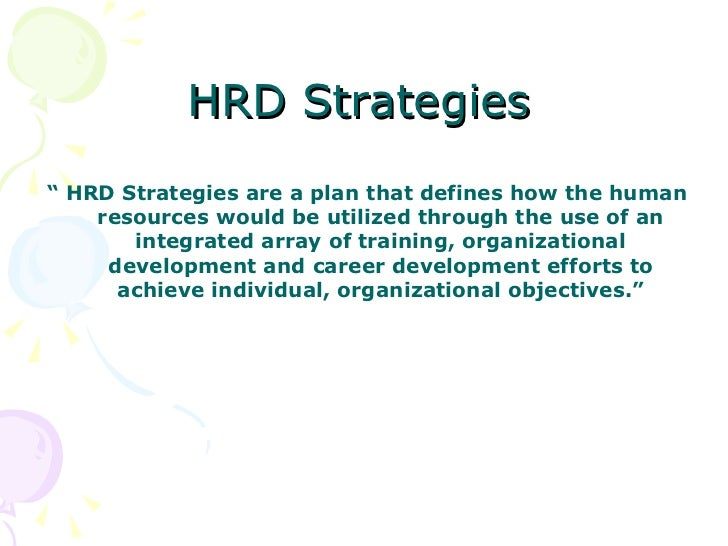 "HRD Strategies <ul><li>""  HRD Strategies are a plan that defines how the human resources would be utilized through the use..."