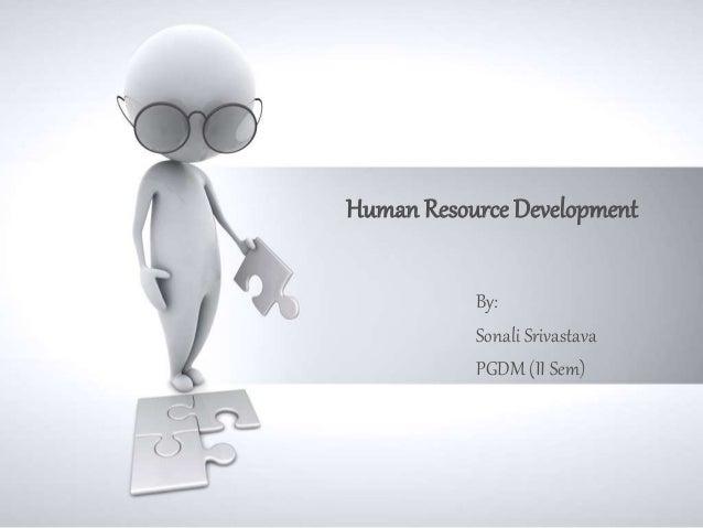 Human Resource Development  By:  Sonali Srivastava  PGDM (II Sem)