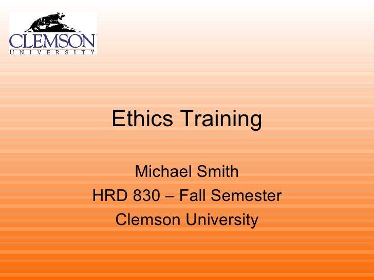 Ethics Training Michael Smith HRD 830 – Fall Semester Clemson University