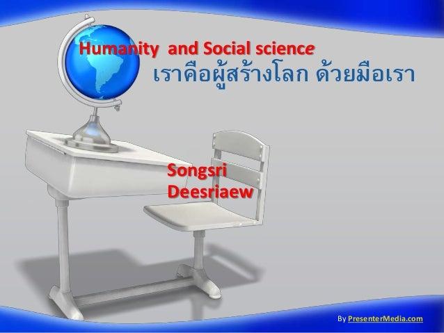 Humanity and Social science  เราคือผูสร้างโลก ด้วยมือเรา ้ Songsri Deesriaew  By PresenterMedia.com