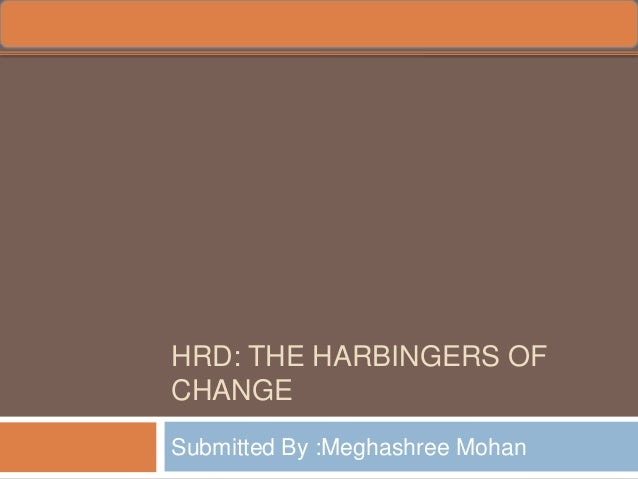 HRD: THE HARBINGERS OFCHANGESubmitted By :Meghashree Mohan