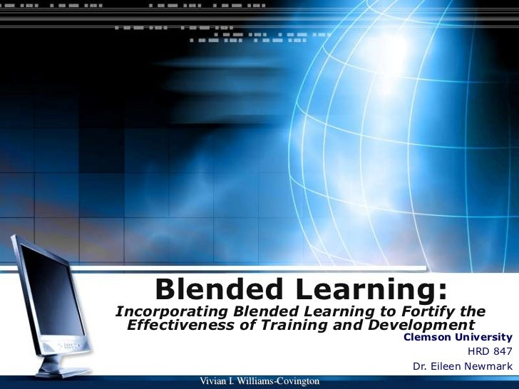 Blended Learning:Incorporating Blended Learning to Fortify the Effectiveness of Training and Development<br />Clemson Univ...