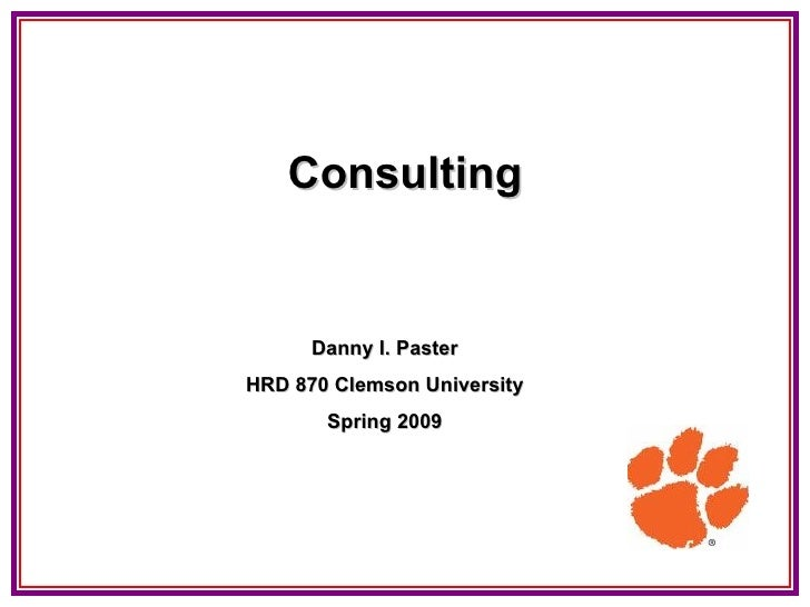 Consulting Danny I. Paster HRD 870 Clemson University Spring 2009