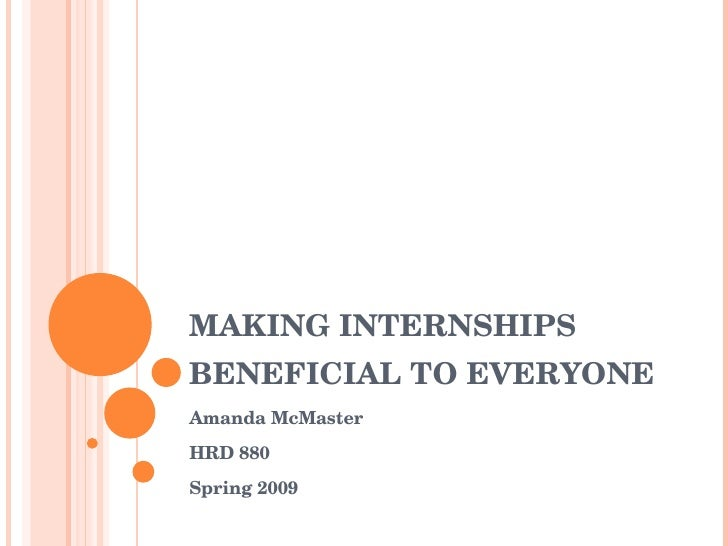 MAKING INTERNSHIPS BENEFICIAL TO EVERYONE Amanda McMaster HRD 880 Spring 2009