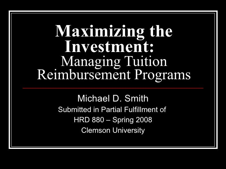 Maximizing the Investment:   Managing Tuition Reimbursement Programs Michael D. Smith Submitted in Partial Fulfillment of ...