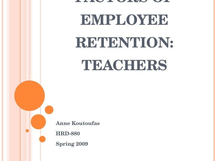 FACTORSOF           EMPLOYEE       RETENTION:           TEACHERS   AnneKoutoufas HRD880 Spring2009