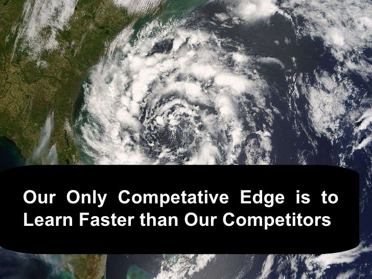 Our  Only  Competative  Edge  is  to Learn Faster than Our Competitors