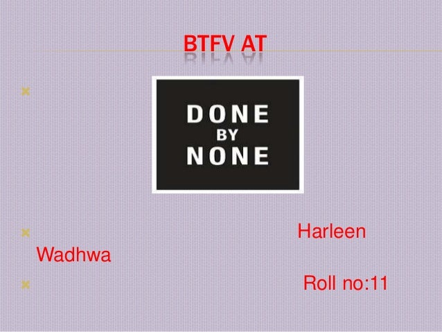 BTFV AT                      Harleen    Wadhwa                      Roll no:11