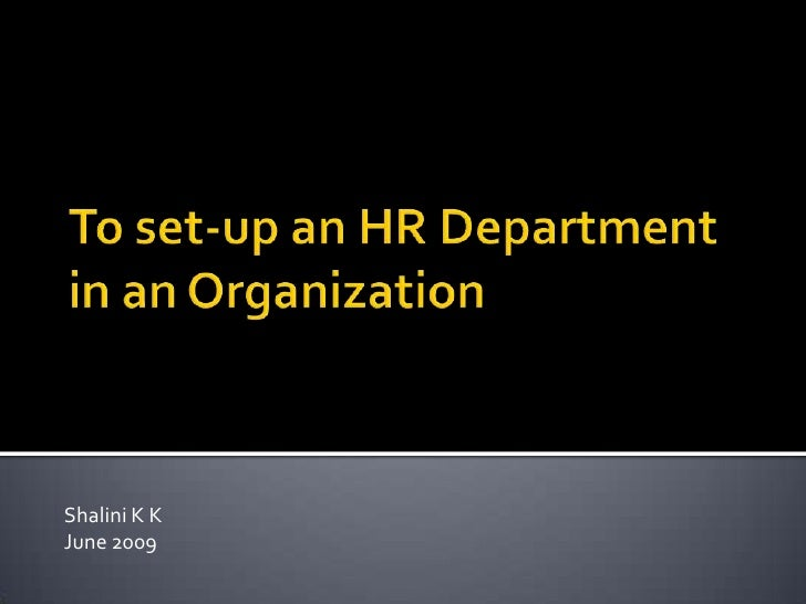 To set-up an HR Department in an Organization<br />Shalini K K<br />June 2009<br />