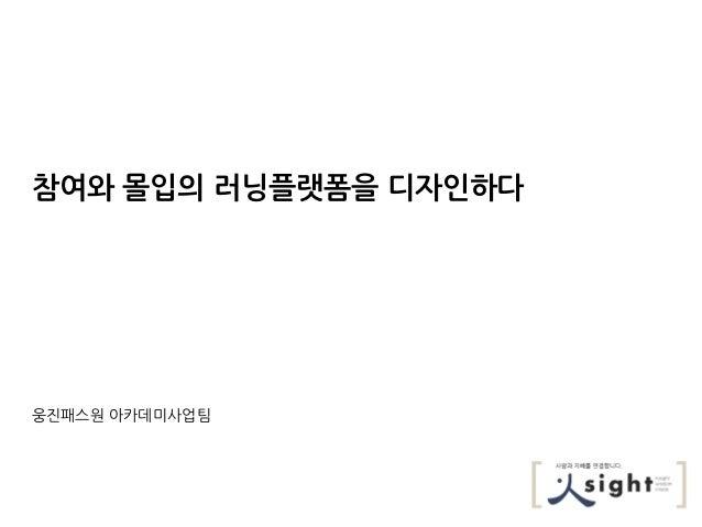 참여와 몰입의 러닝플랫폼을 디자인하다웅짂패스원 아카데미사업팀