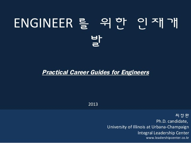 1ENGINEER 를 위한 인재개발Practical Career Guides for Engineers최정환Ph.D. candidate,University of Illinois at Urbana-ChampaignInteg...