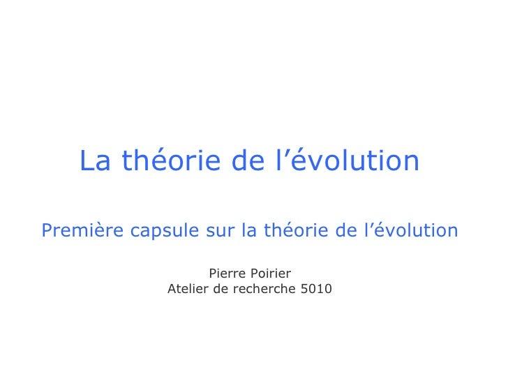 La théorie de l'évolution   Première capsule sur la théorie de l'évolution Pierre Poirier Atelier de recherche 5010