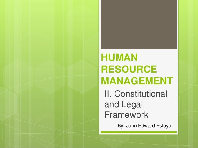 HUMAN RESOURCE MANAGEMENT II. Constitutional and Legal Framework By: John Edward Estayo