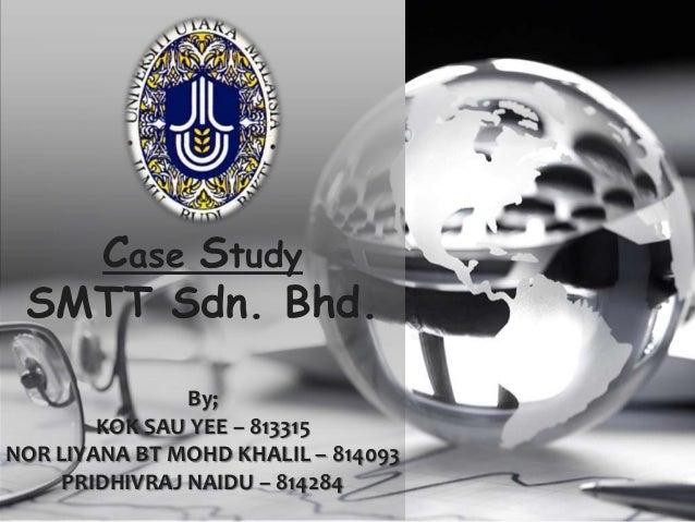Case Study SMTT Sdn. Bhd. By; KOK SAU YEE – 813315 NOR LIYANA BT MOHD KHALIL – 814093 PRIDHIVRAJ NAIDU – 814284
