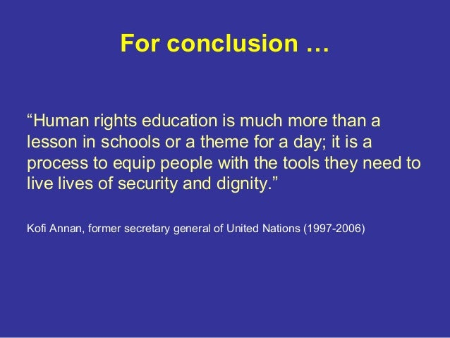human right education Through human rights education you can empower yourself and others to develop the skills and attitudes that promote equality, dignity and respect in your community, society and worldwide.