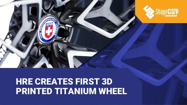 HRE CREATES FIRST 3D PRINTED TITANIUM WHEEL