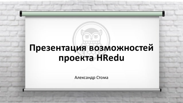 Презентациявозможностей проектаHRedu АлександрСтома