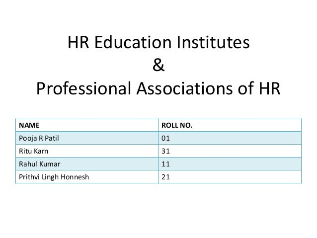 HR Education Institutes & Professional Associations of HR NAME  ROLL NO.  Pooja R Patil  01  Ritu Karn  31  Rahul Kumar  1...
