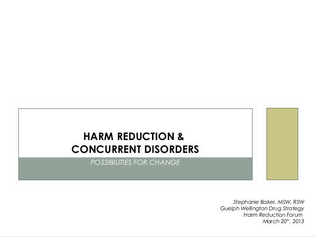 HARM REDUCTION &CONCURRENT DISORDERS  POSSIBILITIES FOR CHANGE                                 Stephanie Baker, MSW, RSW  ...