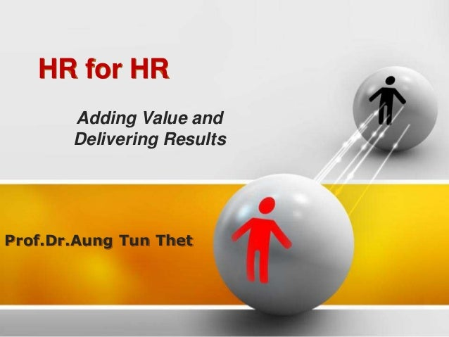 HR for HR Prof.Dr.Aung Tun Thet Adding Value and Delivering Results