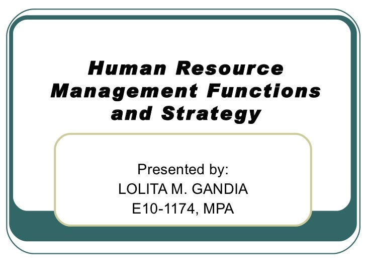 Human Resource Management Functions and Strategy Presented by: LOLITA M. GANDIA E10-1174, MPA