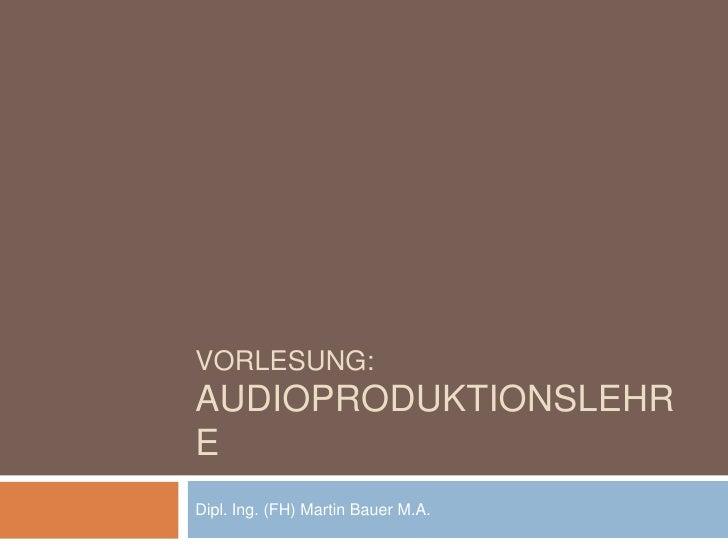 VORLESUNG:AUDIOPRODUKTIONSLEHREDipl. Ing. (FH) Martin Bauer M.A.