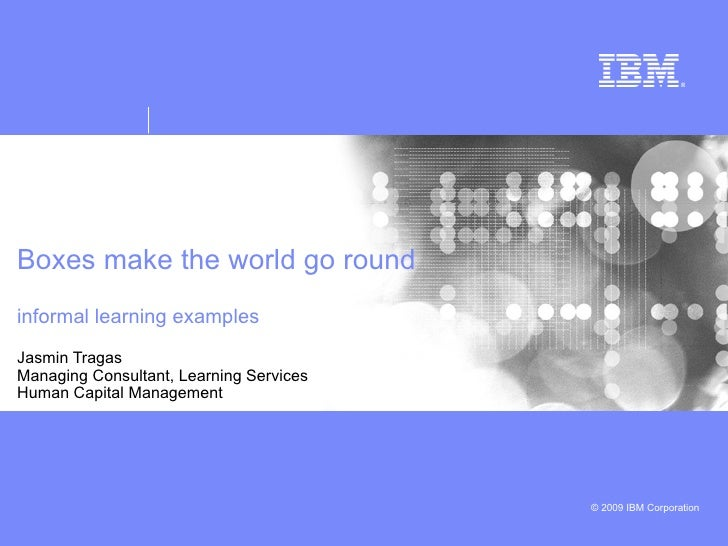 Boxes make the world go round  informal learning examples  Jasmin Tragas Managing Consultant, Learning Services Human Capi...