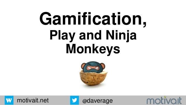 motivait.net @daverage Gamification, Play and Ninja Monkeys