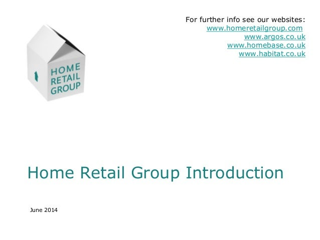 Home Retail Group Introduction June 2014 For further info see our websites: www.homeretailgroup.com www.argos.co.uk www.ho...