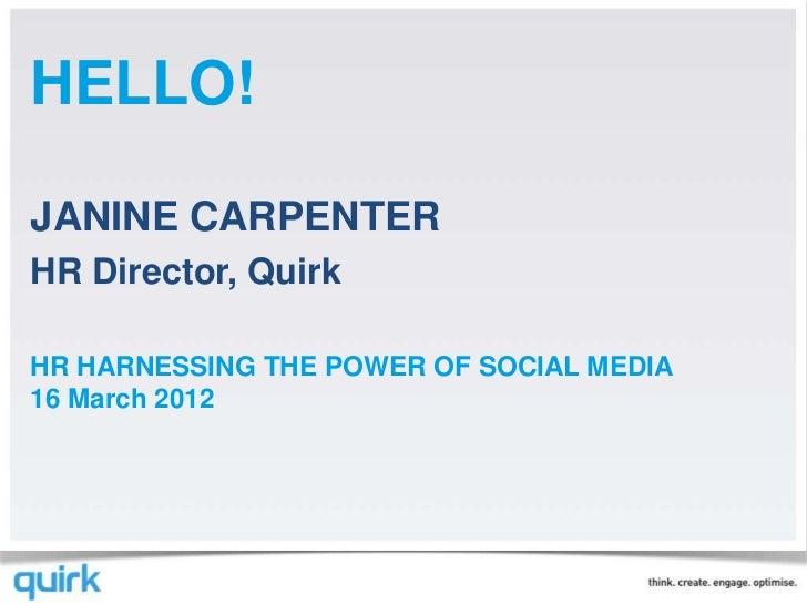 HELLO!JANINE CARPENTERHR Director, QuirkHR HARNESSING THE POWER OF SOCIAL MEDIA16 March 2012