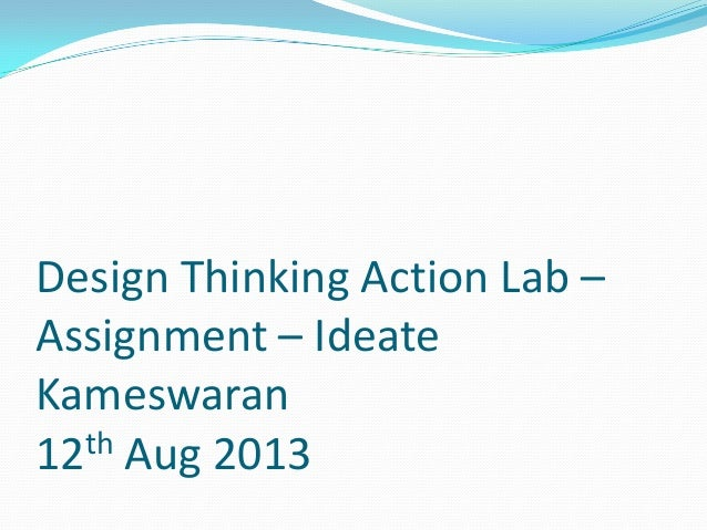 Design Thinking Action Lab – Assignment – Ideate Kameswaran 12th Aug 2013