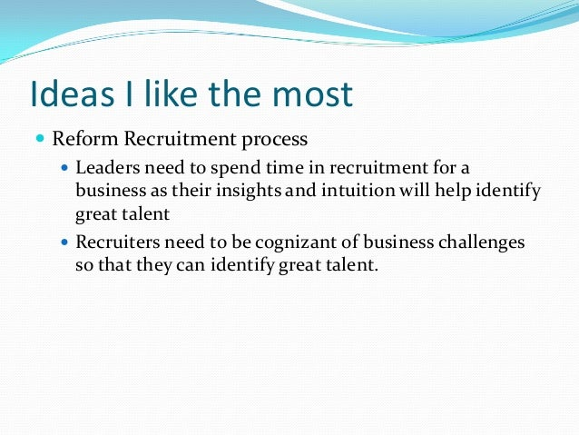 Ideas I like the most  Reform Recruitment process  Leaders need to spend time in recruitment for a business as their ins...