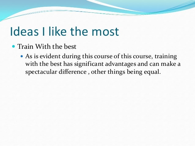 Ideas I like the most  Train With the best  As is evident during this course of this course, training with the best has ...