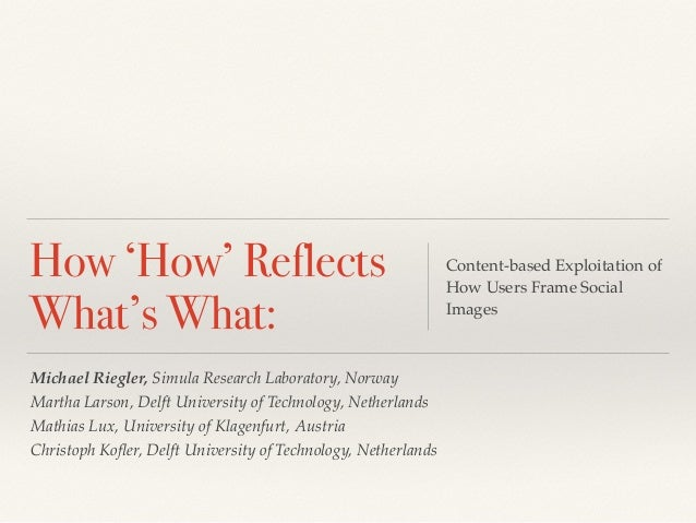 How 'How' Reflects  What's What:  Content-based Exploitation of  How Users Frame Social  Images  Michael Riegler, Simula R...