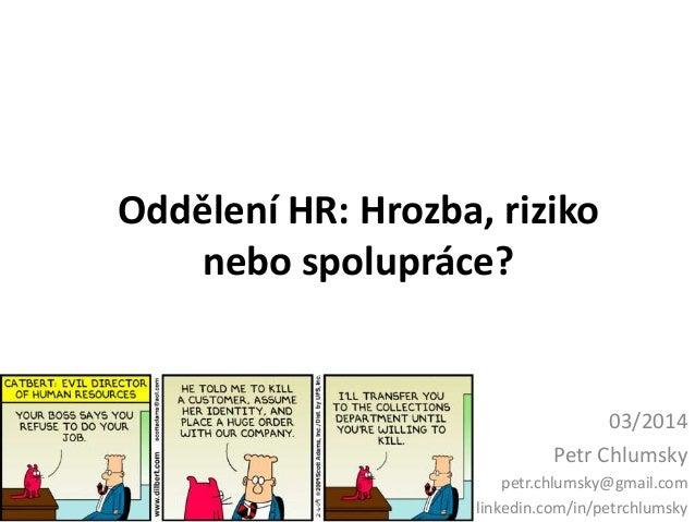 Oddělení HR: Hrozba, riziko nebo spolupráce? 03/2014 Petr Chlumsky petr.chlumsky@gmail.com linkedin.com/in/petrchlumsky