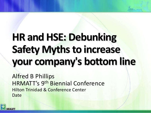 HR and HSE: Debunking Safety Myths to increase your company's bottom line Alfred B Phillips HRMATT's 9th Biennial Conferen...