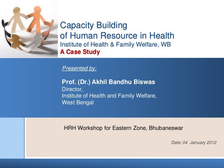 Capacity Buildingof Human Resource in HealthInstitute of Health & Family Welfare, WBA Case StudyPresented by:Prof. (Dr.) A...