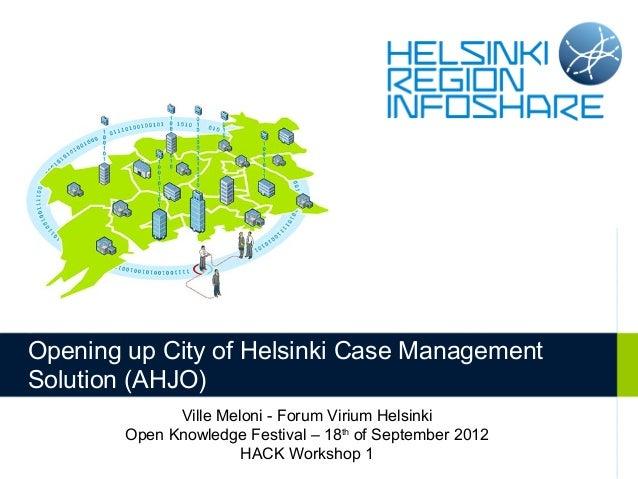 Opening up City of Helsinki Case ManagementSolution (AHJO)              Ville Meloni - Forum Virium Helsinki        Open K...