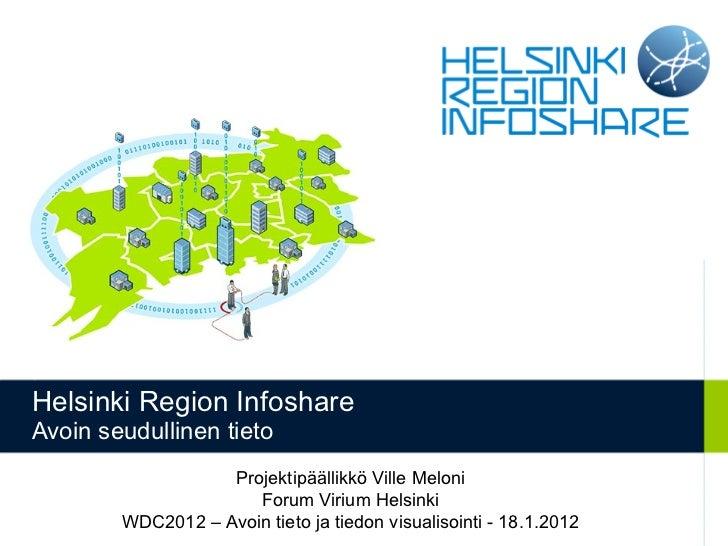 Helsinki Region Infoshare Avoin seudullinen tieto Projektipäällikkö Ville Meloni Forum Virium Helsinki WDC2012 – Avoin tie...