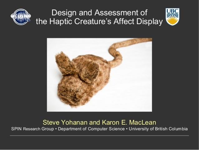 Design and Assessment ofthe Haptic Creature's Affect DisplaySteve Yohanan and Karon E. MacLeanSPIN Research Group • Depart...