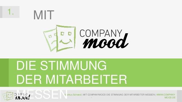 Markus Schwed   MIT COMPANYMOOD DIE STIMMUNG DER MITARBEITER MESSEN   WWW.COMPANY- MOOD.DE 1. DIE STIMMUNG DER MITARBEITER...