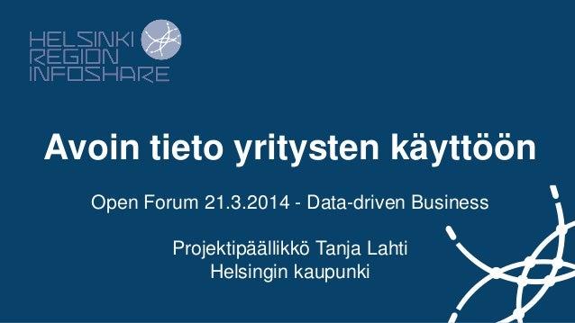 Avoin tieto yritysten käyttöön Open Forum 21.3.2014 - Data-driven Business Projektipäällikkö Tanja Lahti Helsingin kaupunki