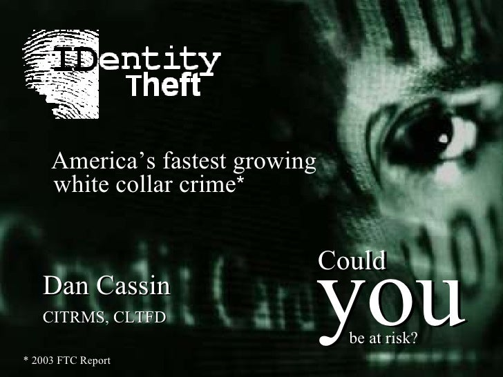 * 2003 FTC Report Dan Cassin   CITRMS, CLTFD America's fastest growing white collar crime * you Could be at risk? you Coul...