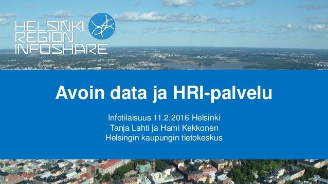Avoin data ja HRI-palvelu Infotilaisuus 11.2.2016 Helsinki Tanja Lahti ja Hami Kekkonen Helsingin kaupungin tietokeskus