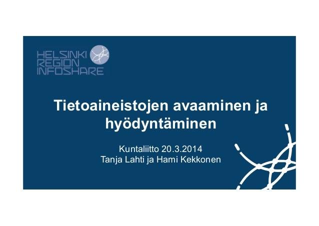 Tietoaineistojen avaaminen ja hyödyntäminen Kuntaliitto 20.3.2014 Tanja Lahti ja Hami Kekkonen